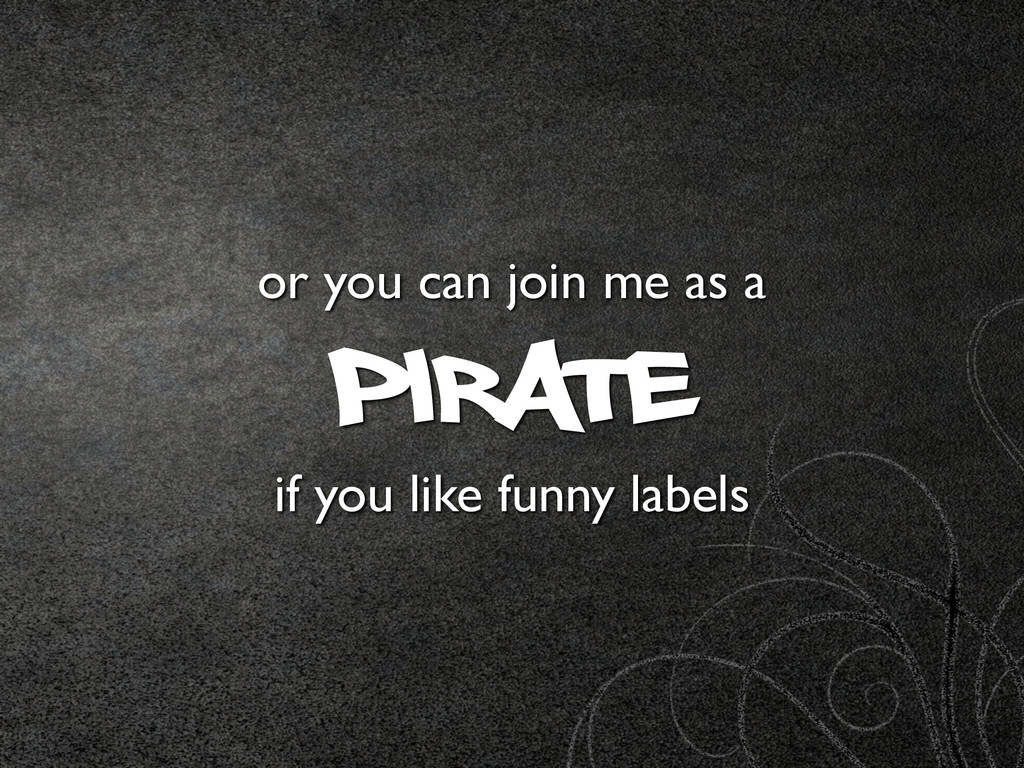 or you can join me as a Pirate if you like fun...