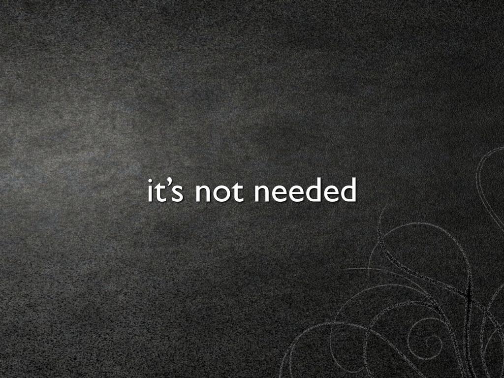 it's not needed