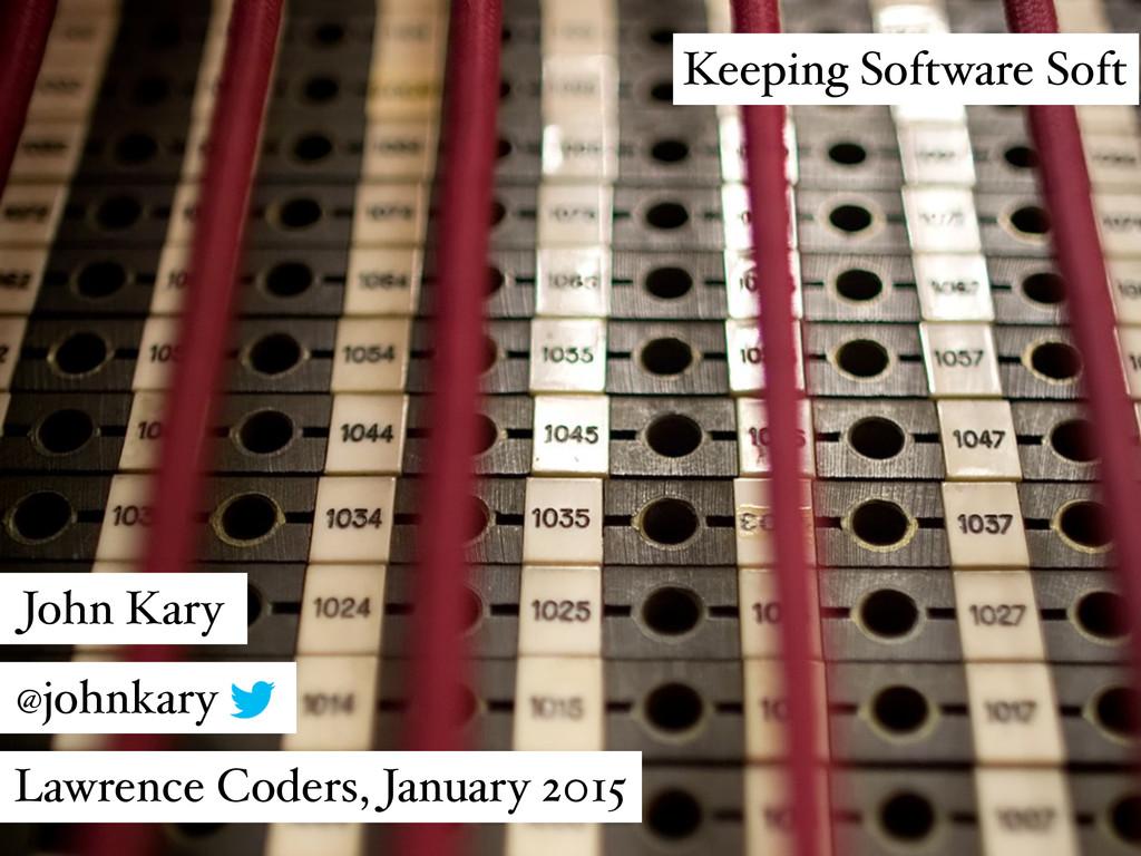 Keeping Software Soft John Kary @johnkary Lawre...