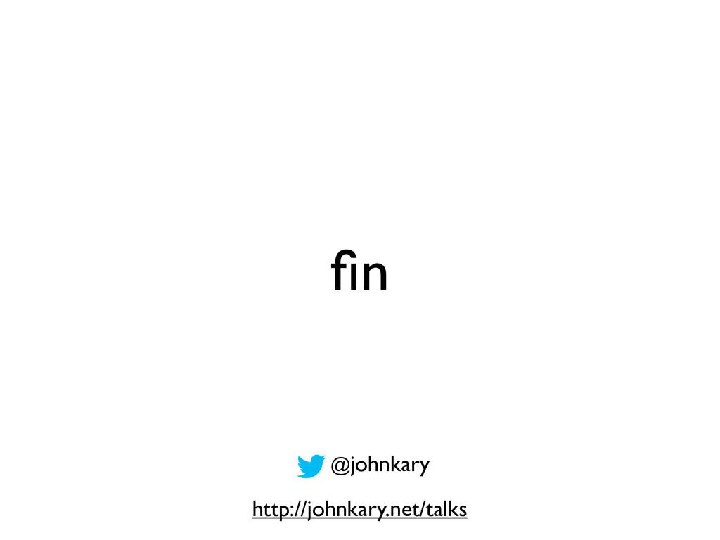 fin http://johnkary.net/talks @johnkary