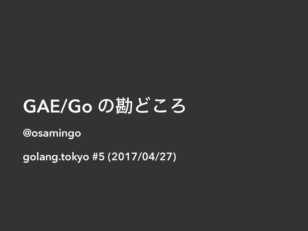 GAE/Go ͷצͲ͜Ζ @osamingo golang.tokyo #5 (2017/04...