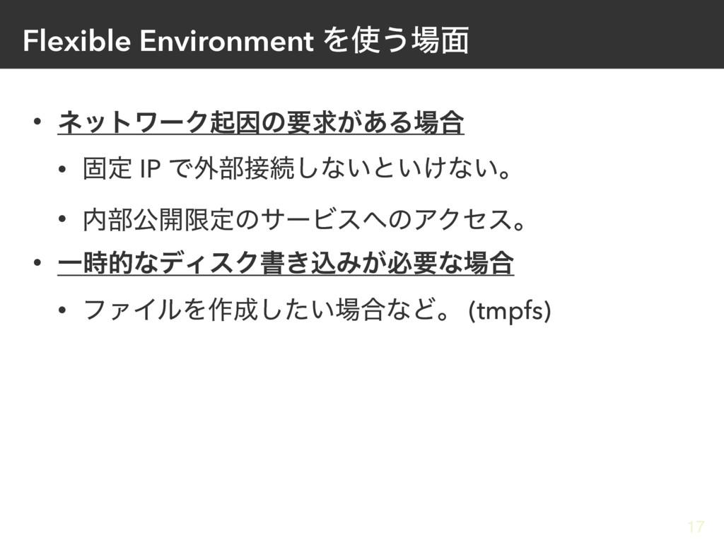 Flexible Environment Λ͏໘ • ωοτϫʔΫىҼͷཁٻ͕͋Δ߹ •...