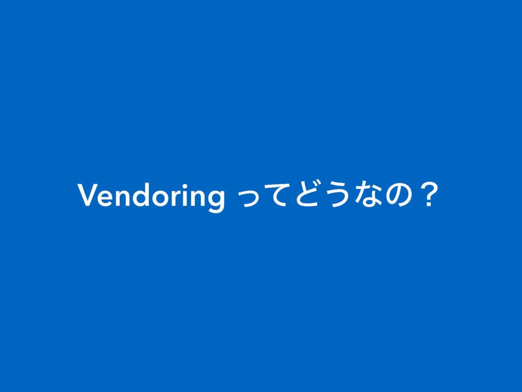 Vendoring ͬͯͲ͏ͳͷʁ