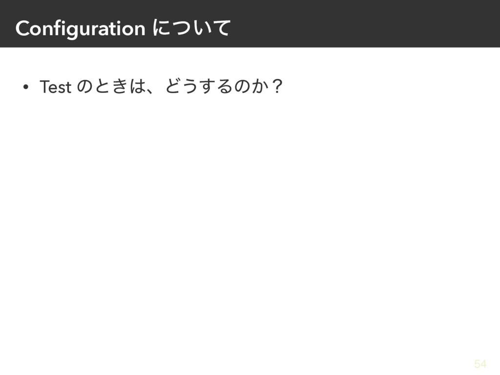 Configuration ʹ͍ͭͯ • Test ͷͱ͖ɺͲ͏͢Δͷ͔ʁ 54