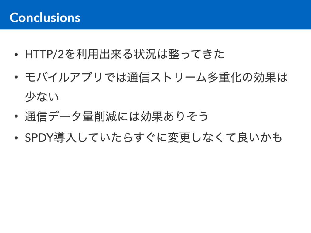 Conclusions • HTTP/2Λར༻ग़དྷΔঢ়گ͖ͬͯͨ • ϞόΠϧΞϓϦͰ௨...