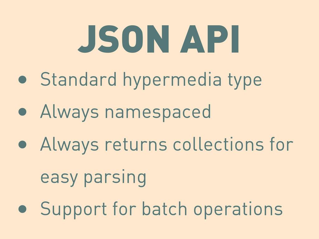 JSON API • Standard hypermedia type • Always na...