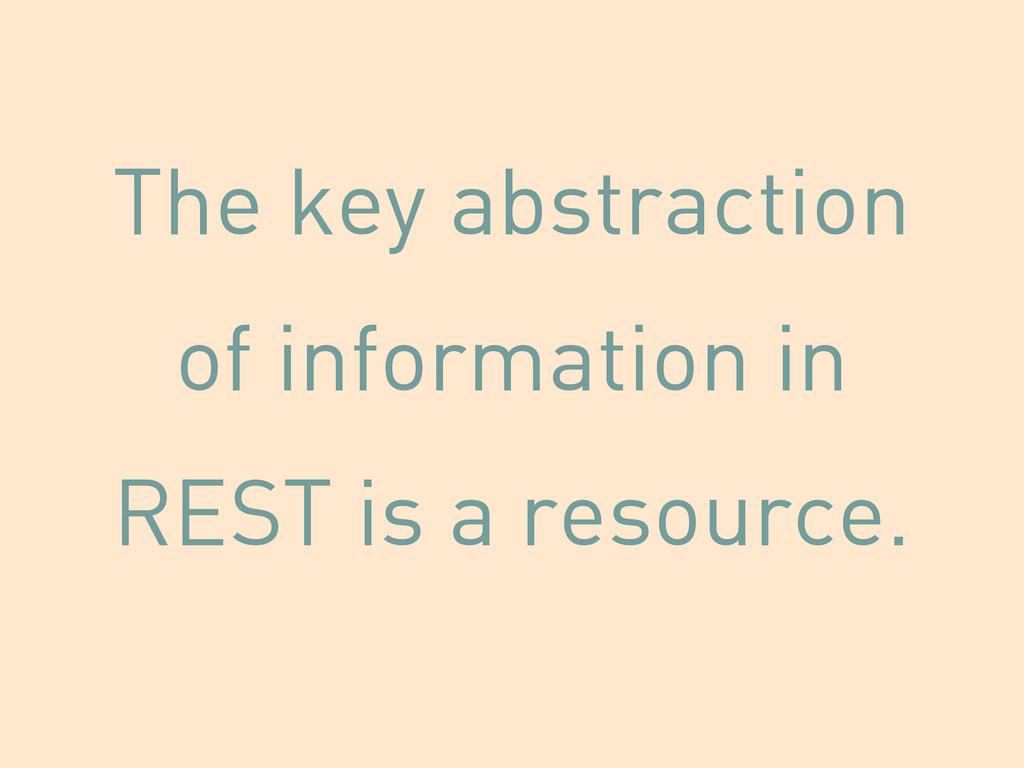 The key abstraction of information in REST is a...