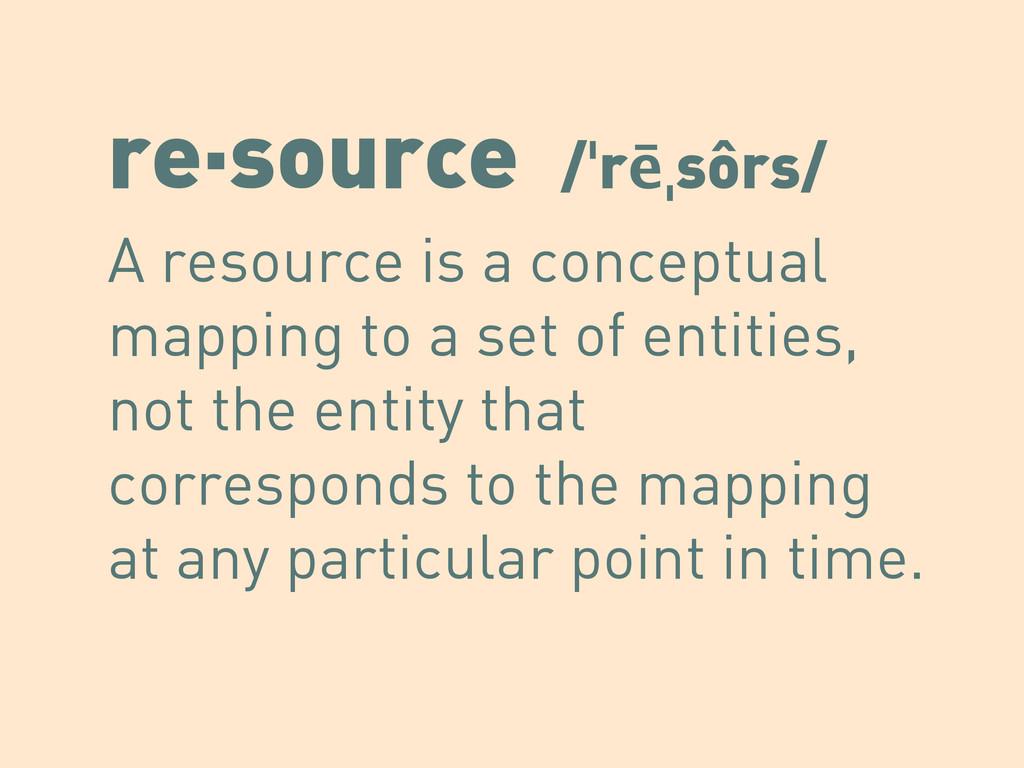 re·source /ˈrēˌsôrs/ A resource is a conceptual...