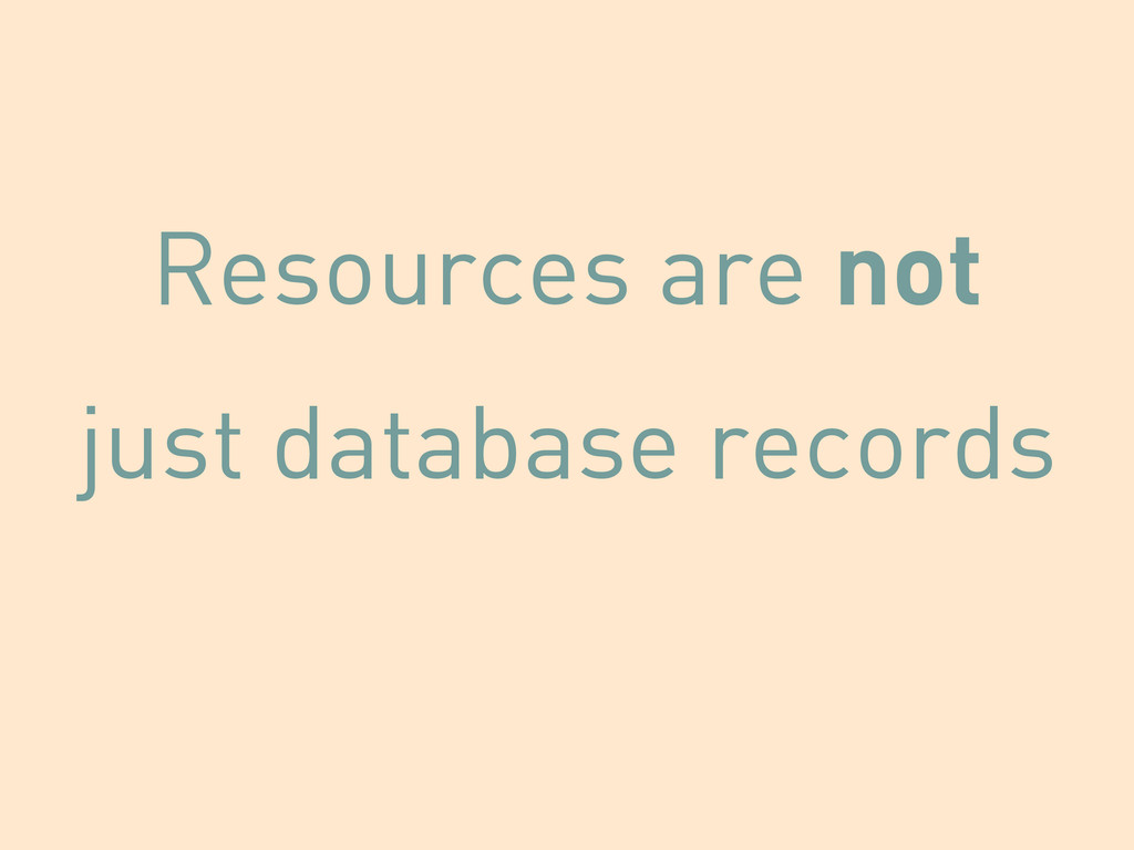 Resources are not just database records