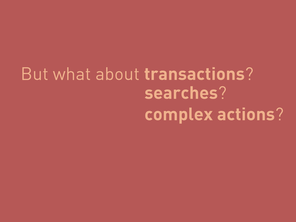 But what about transactions? searches? complex ...