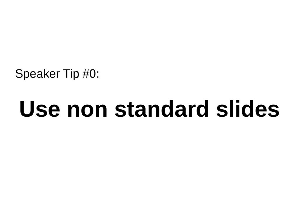 Speaker Tip #0: Use non standard slides