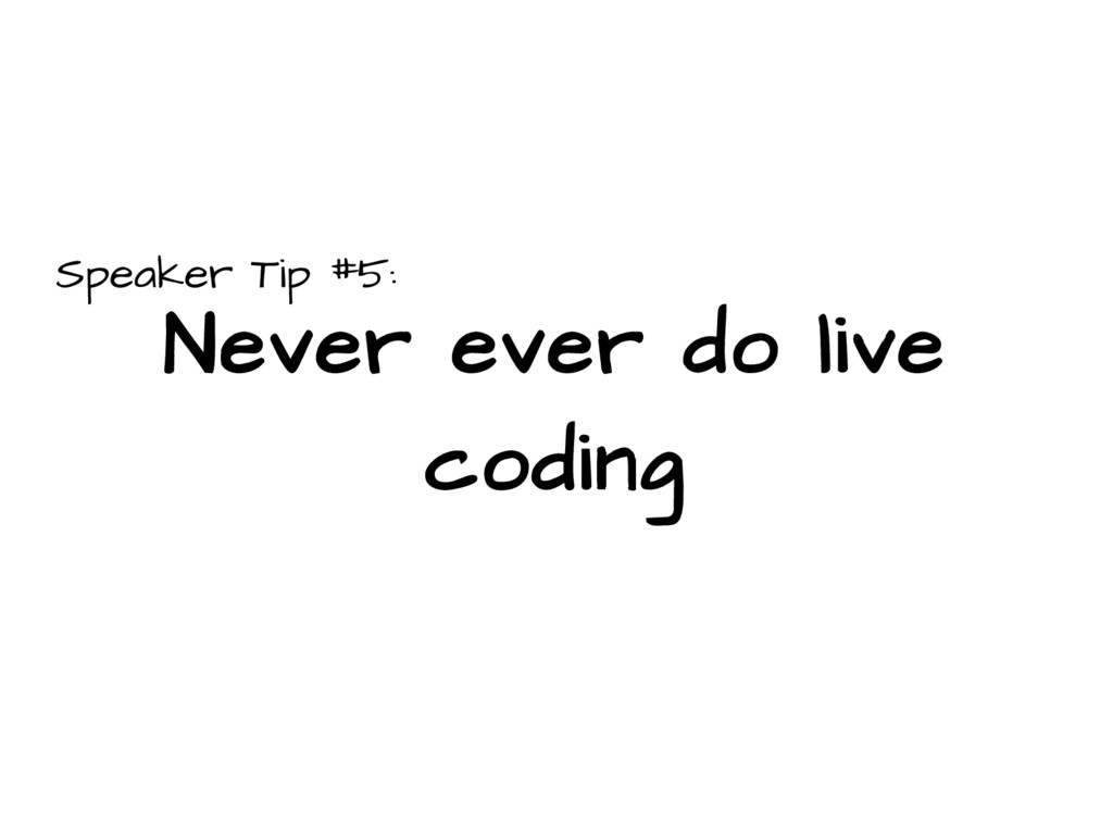 Speaker Tip #5: Never ever do live coding