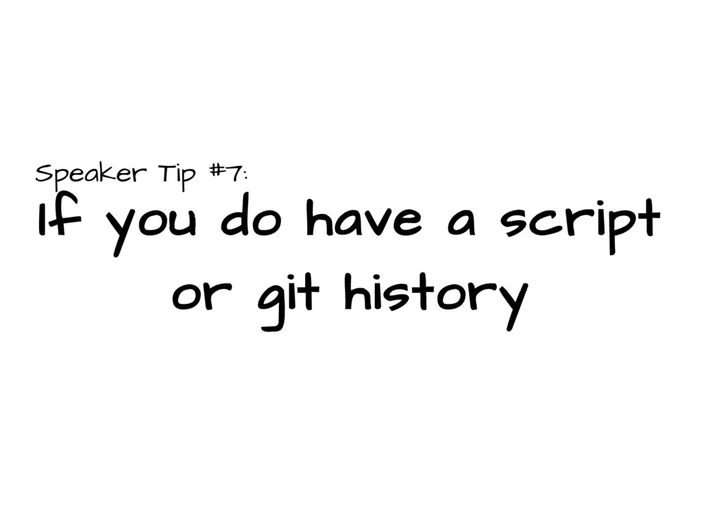 Speaker Tip #7: If you do have a script or git ...