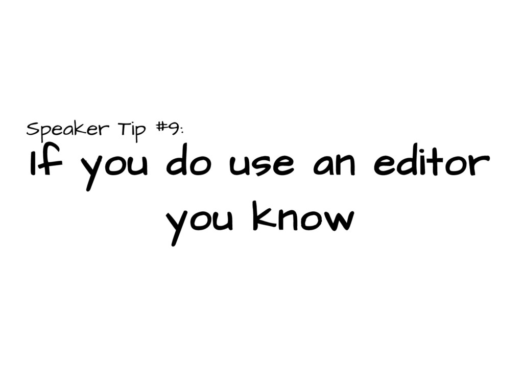 Speaker Tip #9: If you do use an editor you know
