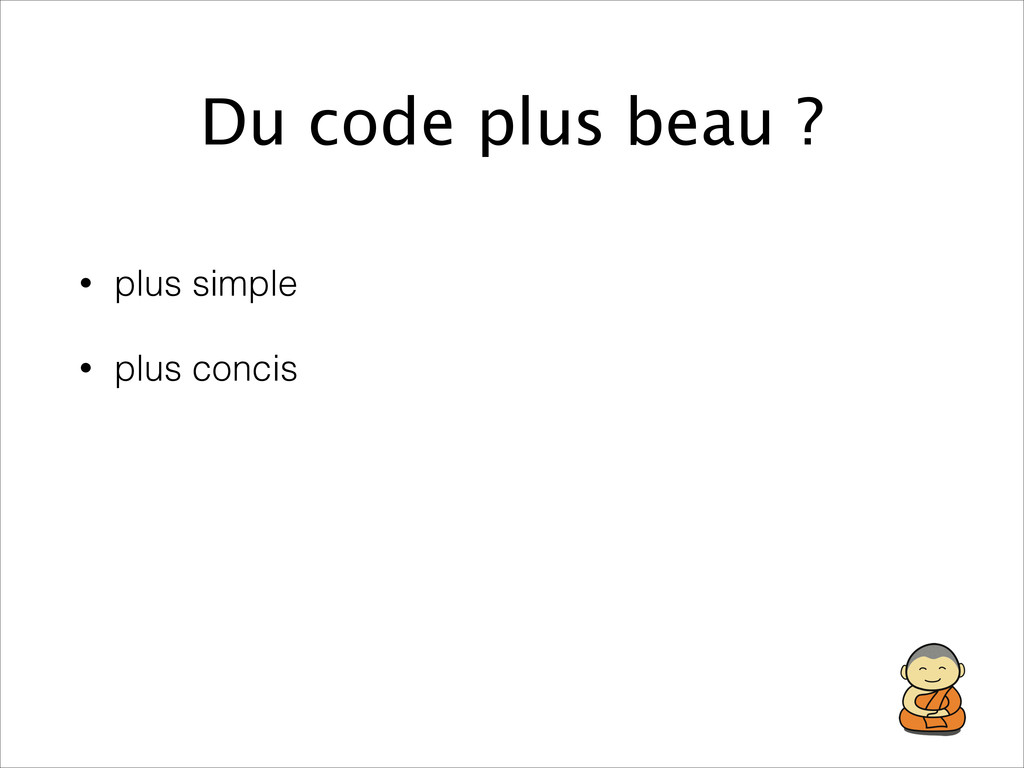 Du code plus beau ? • plus simple • plus concis