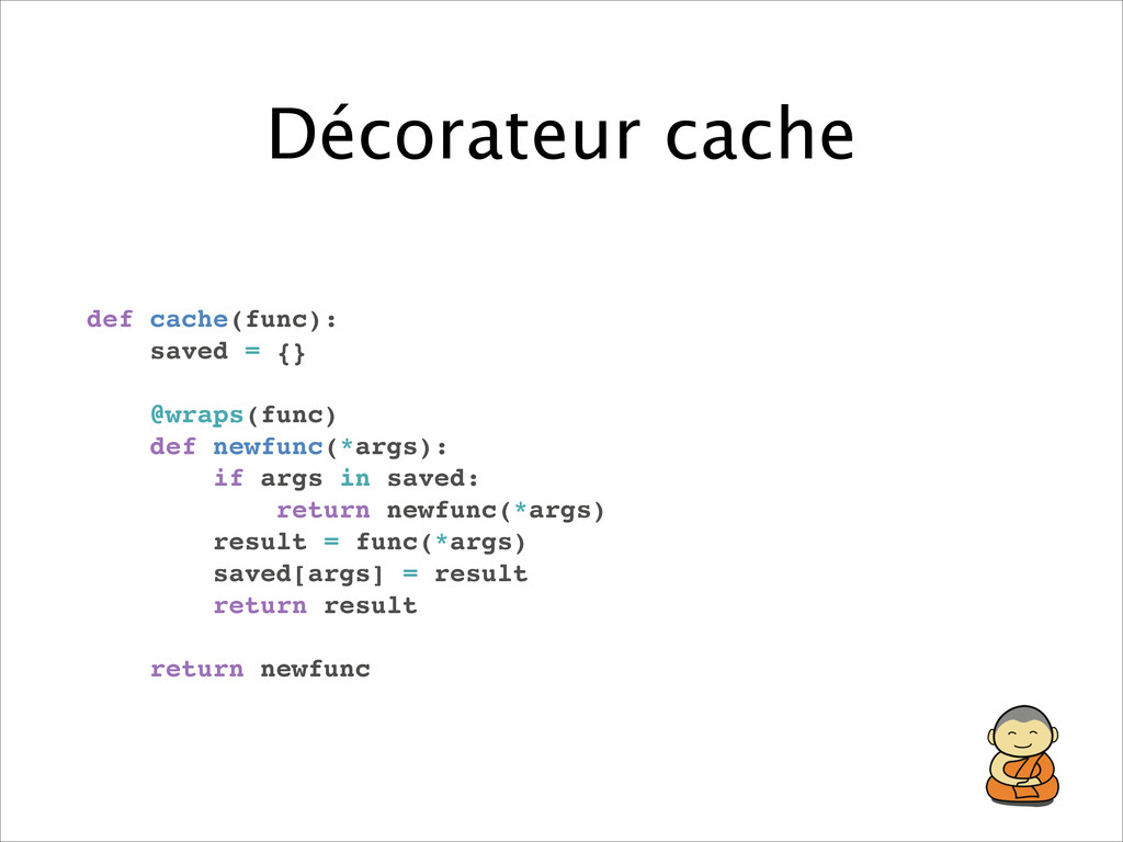 Décorateur cache def cache(func):! saved = {}! ...