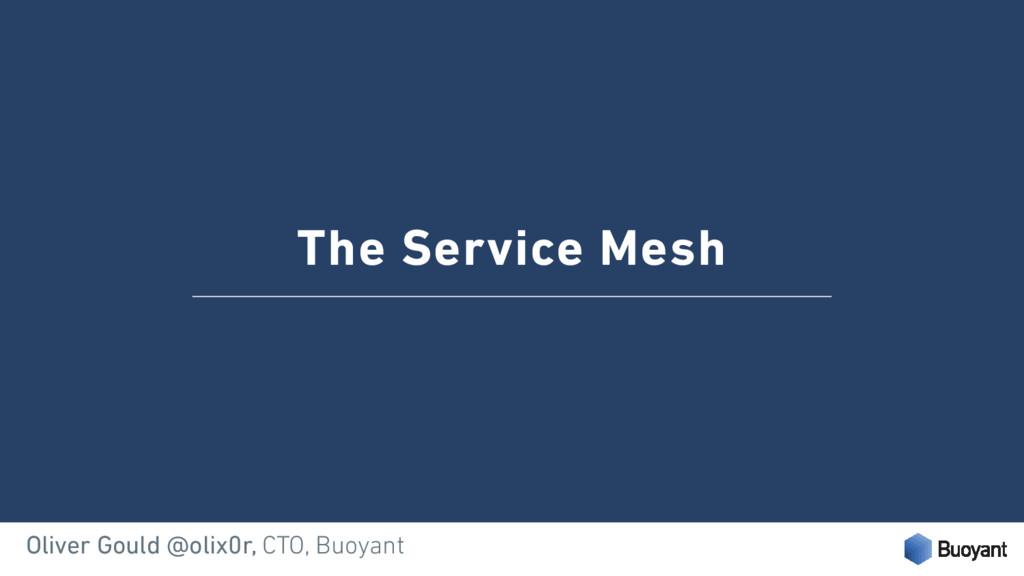 The Service Mesh Oliver Gould @olix0r, CTO, Buo...