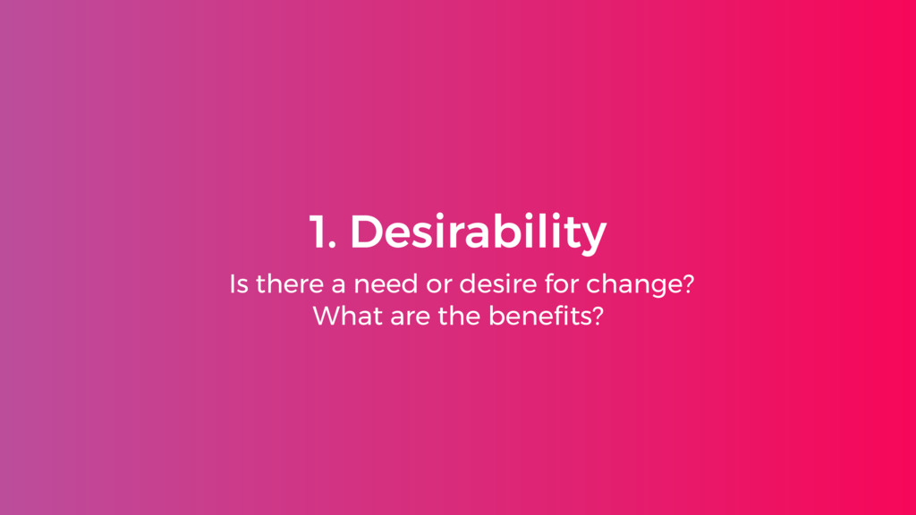 1. Desirability Is there a need or desire for c...