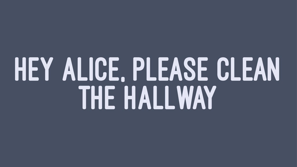 HEY ALICE, PLEASE CLEAN THE HALLWAY