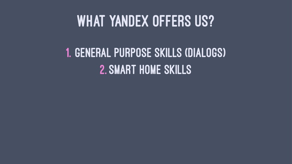 WHAT YANDEX OFFERS US? 1. General purpose skill...