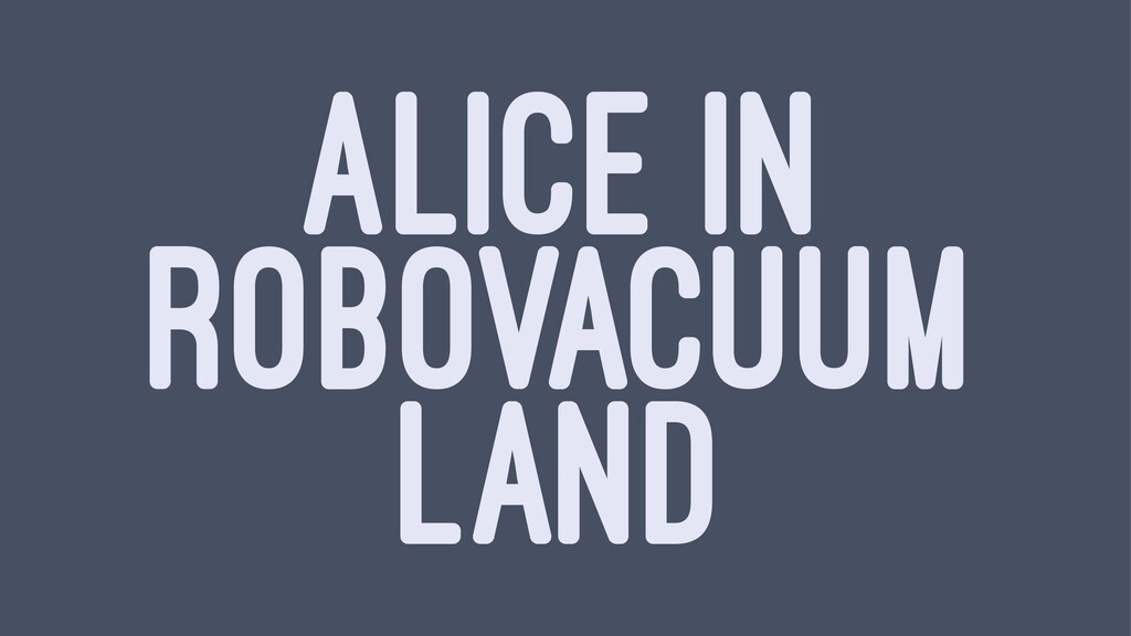 ALICE IN ROBOVACUUM LAND