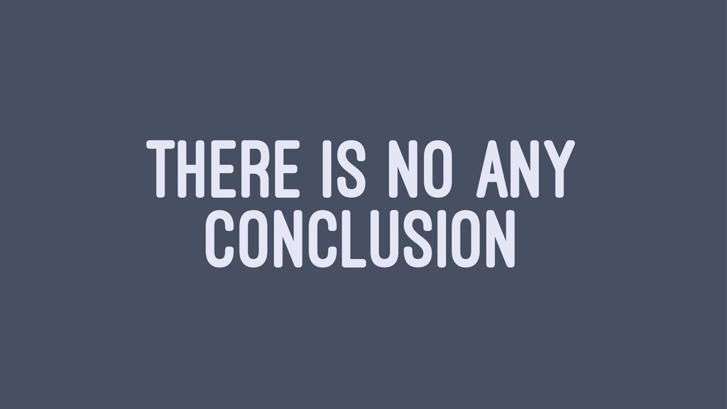 THERE IS NO ANY CONCLUSION