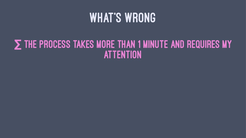 WHAT'S WRONG ∑ the process takes more than 1 mi...