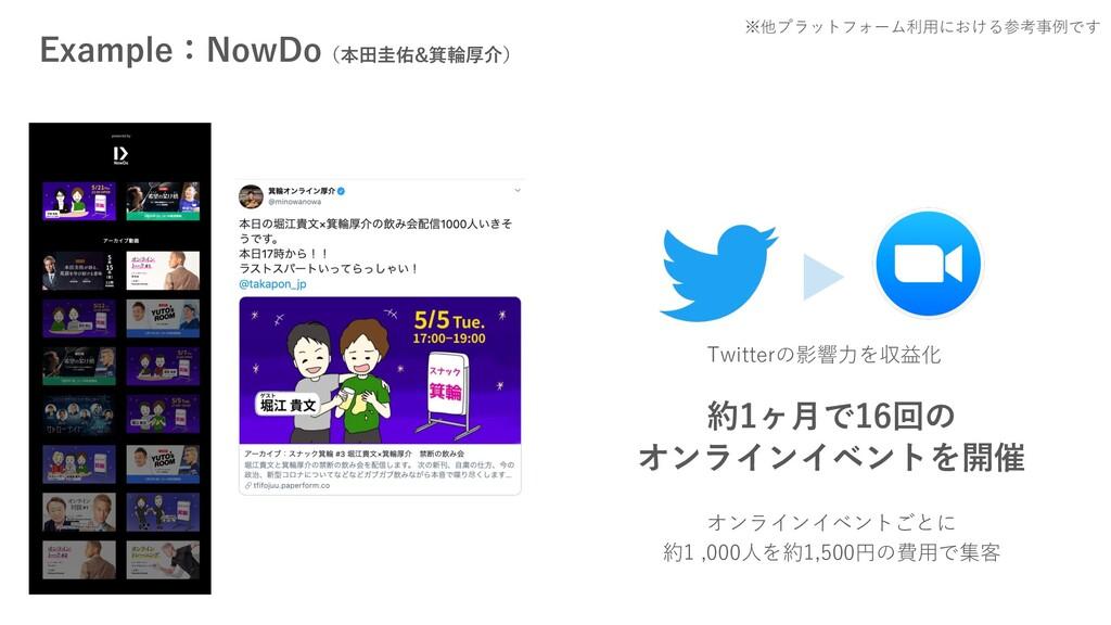 Example:NowDo(本⽥圭佑&箕輪厚介) 約1ヶ⽉で16回の オンラインイベントを開催...