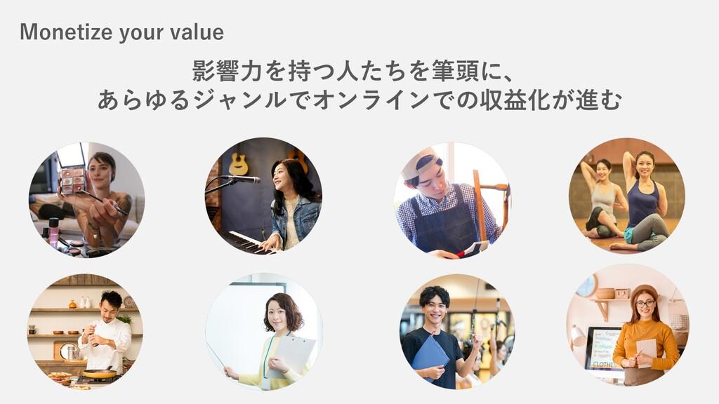 Monetize your value 影響⼒を持つ⼈たちを筆頭に、 あらゆるジャンルでオンラ...