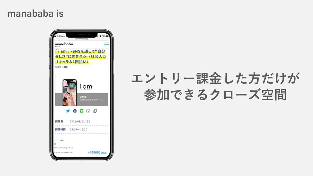 エントリー課⾦した⽅だけが 参加できるクローズ空間 manababa is