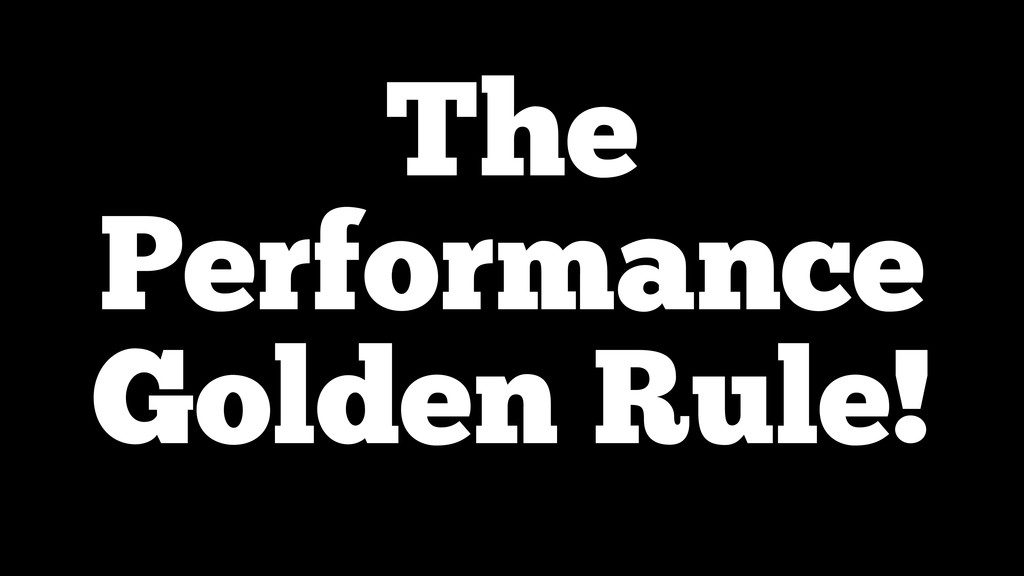 The Performance Golden Rule!