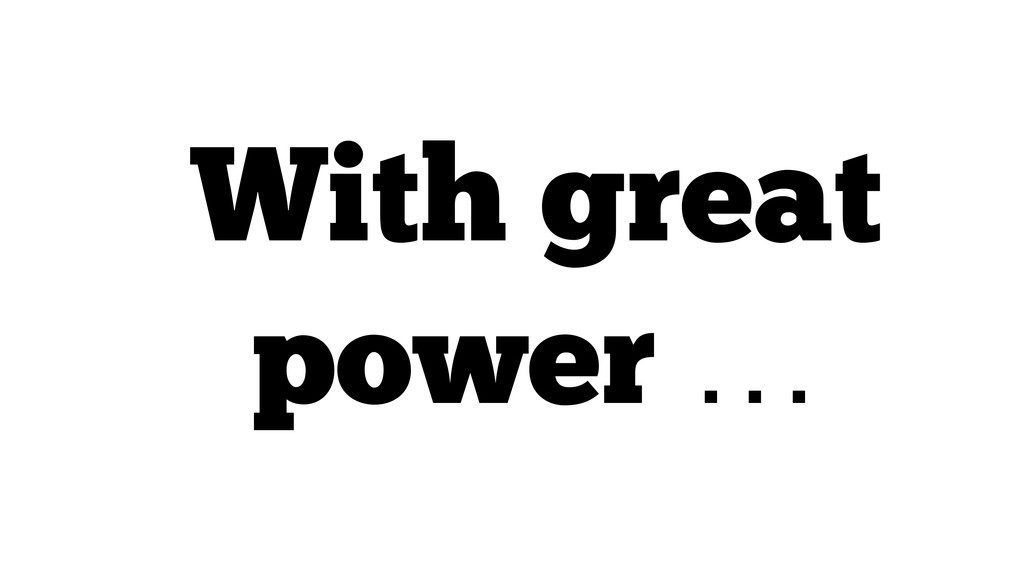 With great power …