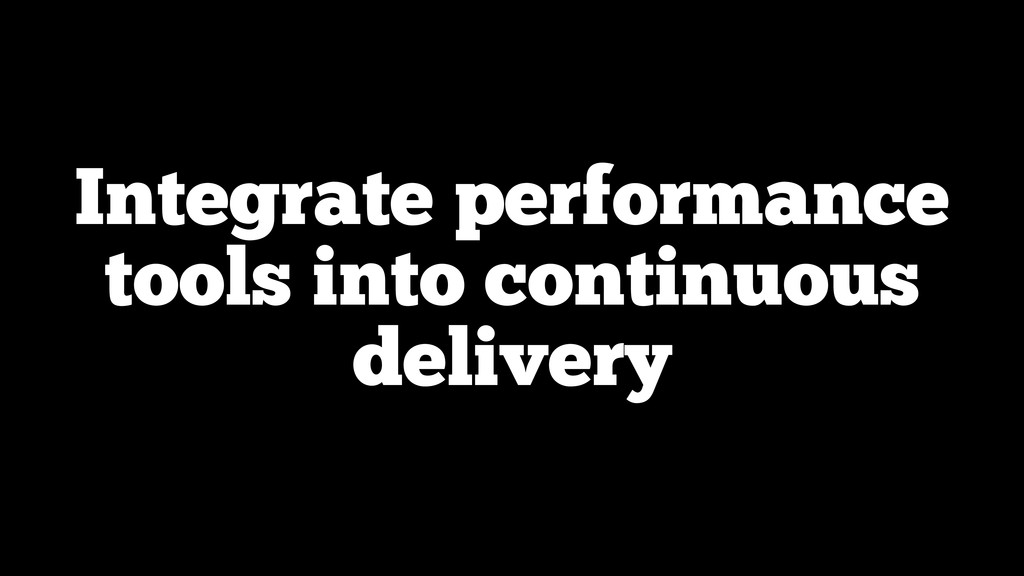 Integrate performance tools into continuous del...