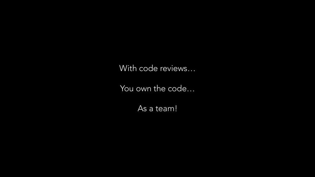 You own the code… With code reviews… As a team!