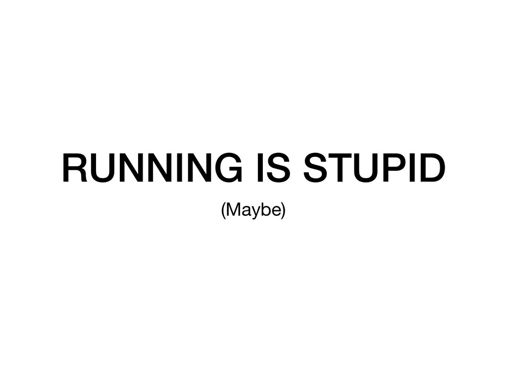 RUNNING IS STUPID (Maybe)