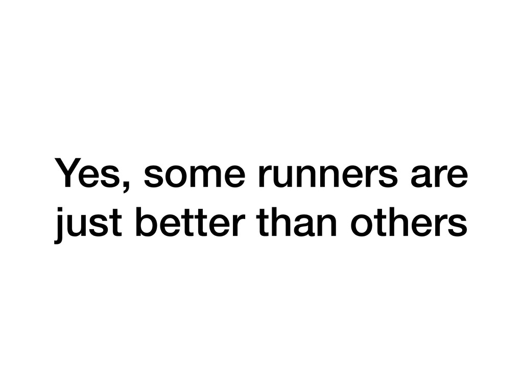 Yes, some runners are just better than others
