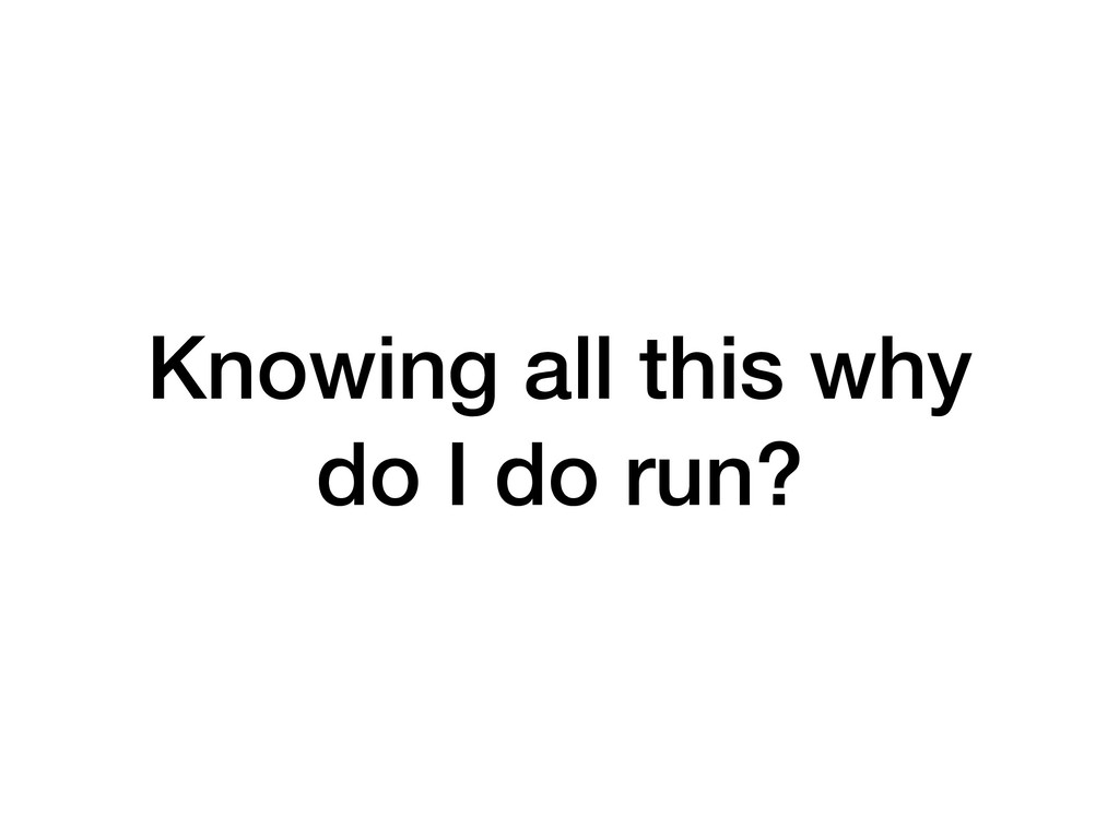 Knowing all this why do I do run?