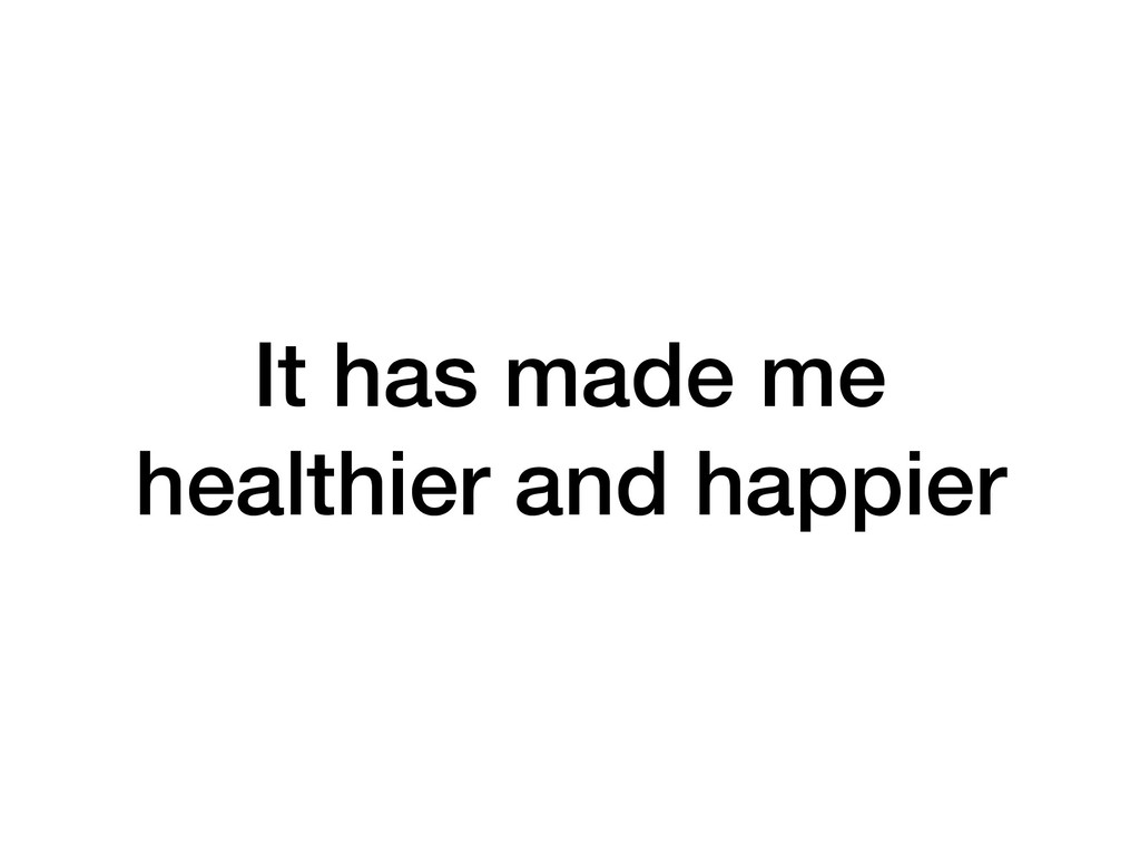 It has made me healthier and happier