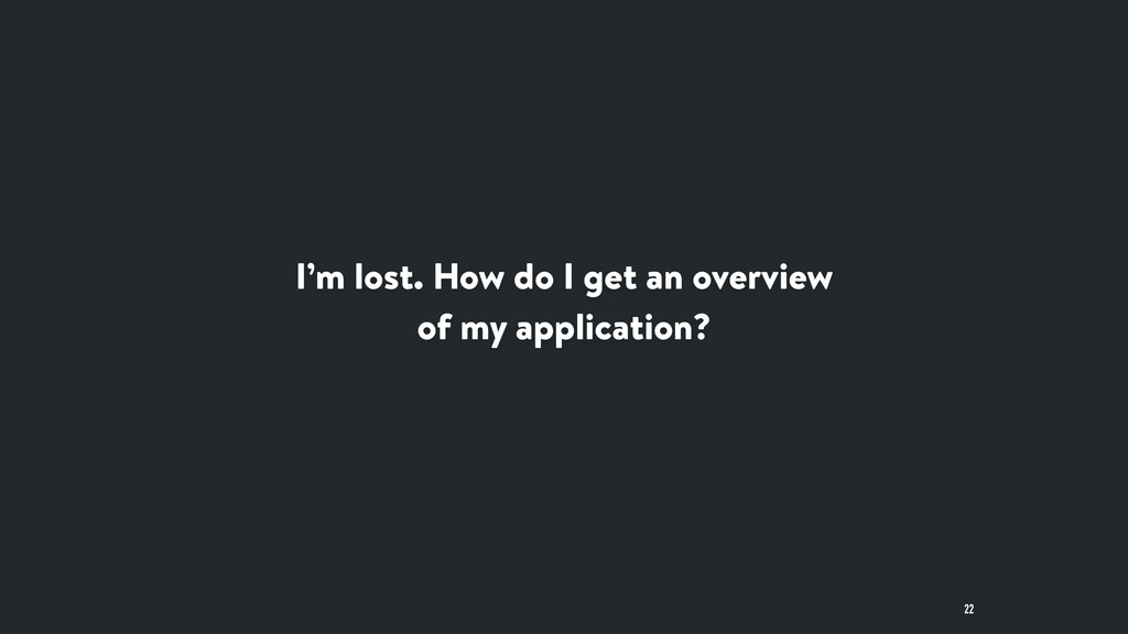 I'm lost. How do I get an overview of my applic...