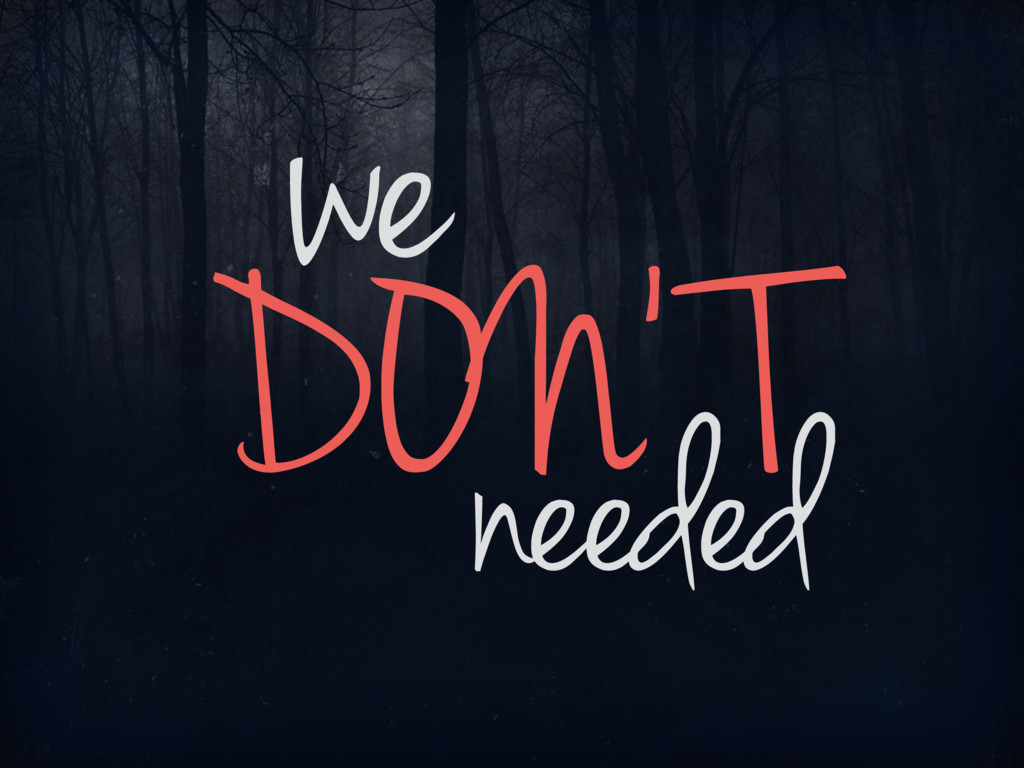 we DON' T needed