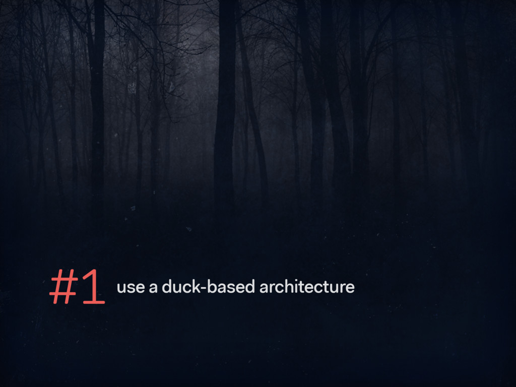 #1 use a duck-based architecture