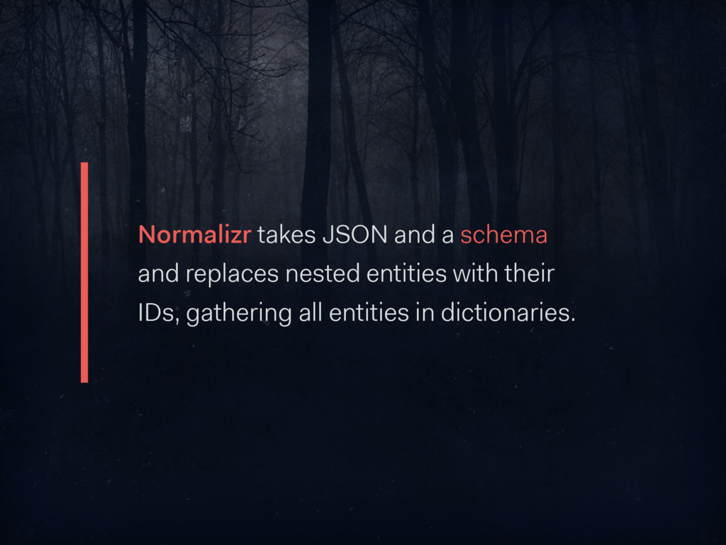 Normalizr takes JSON and a schema and replaces ...