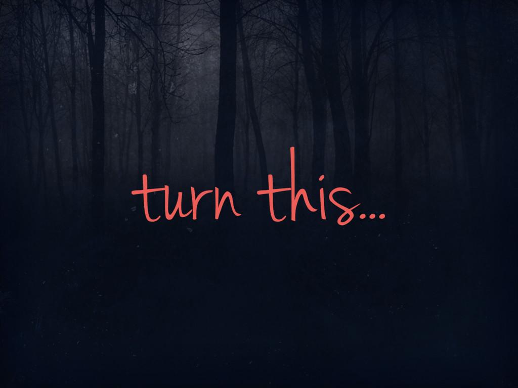 turn this...