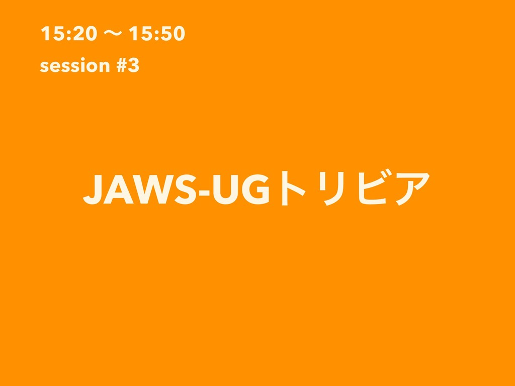 15:20 ʙ 15:50 session #3 JAWS-UGτϦϏΞ