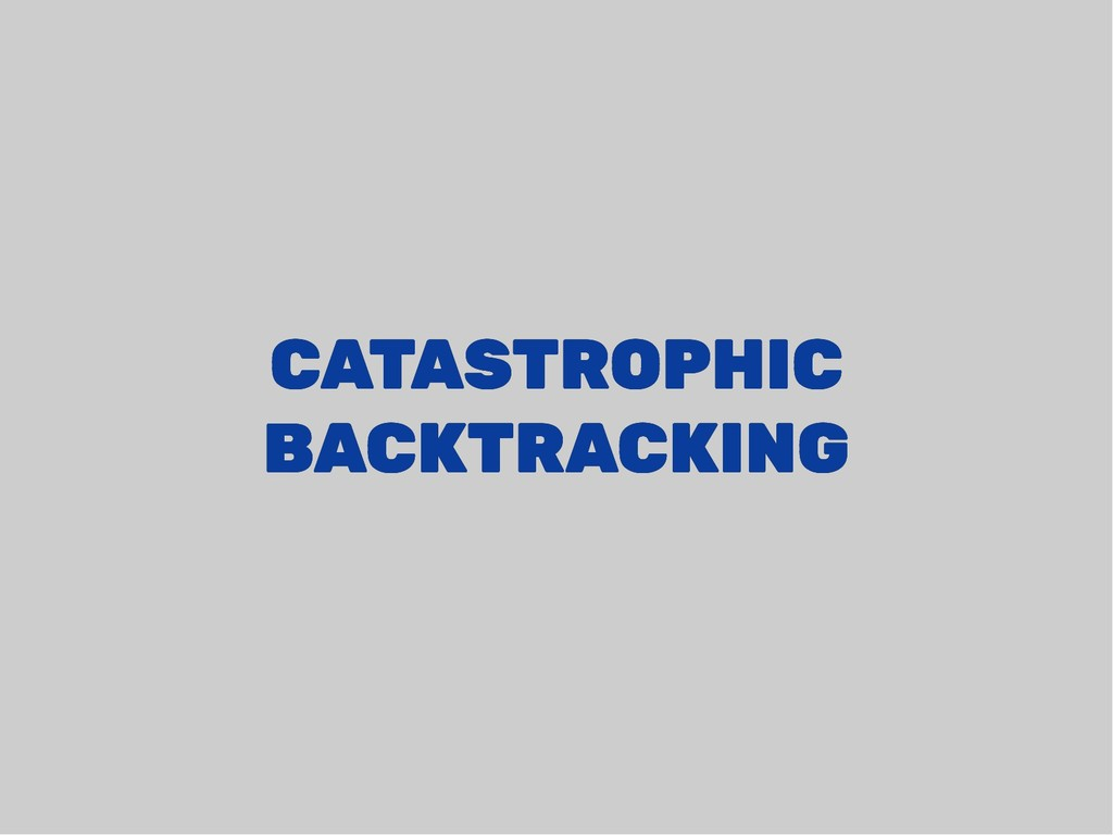 CATASTROPHIC CATASTROPHIC BACKTRACKING BACKTRAC...