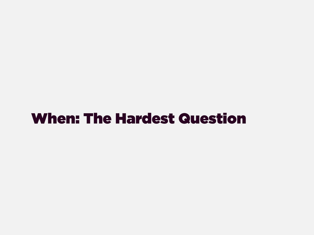 When: The Hardest Question