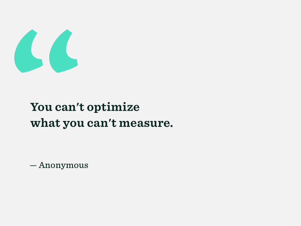 """ You can't optimize what you can't measure. — ..."
