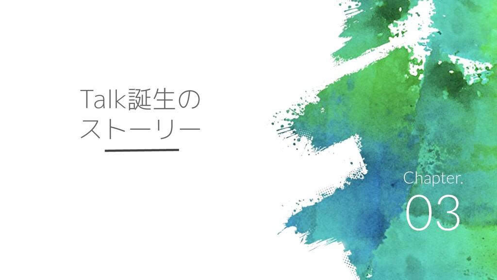 03 Chapter. Talk誕生の ストーリー