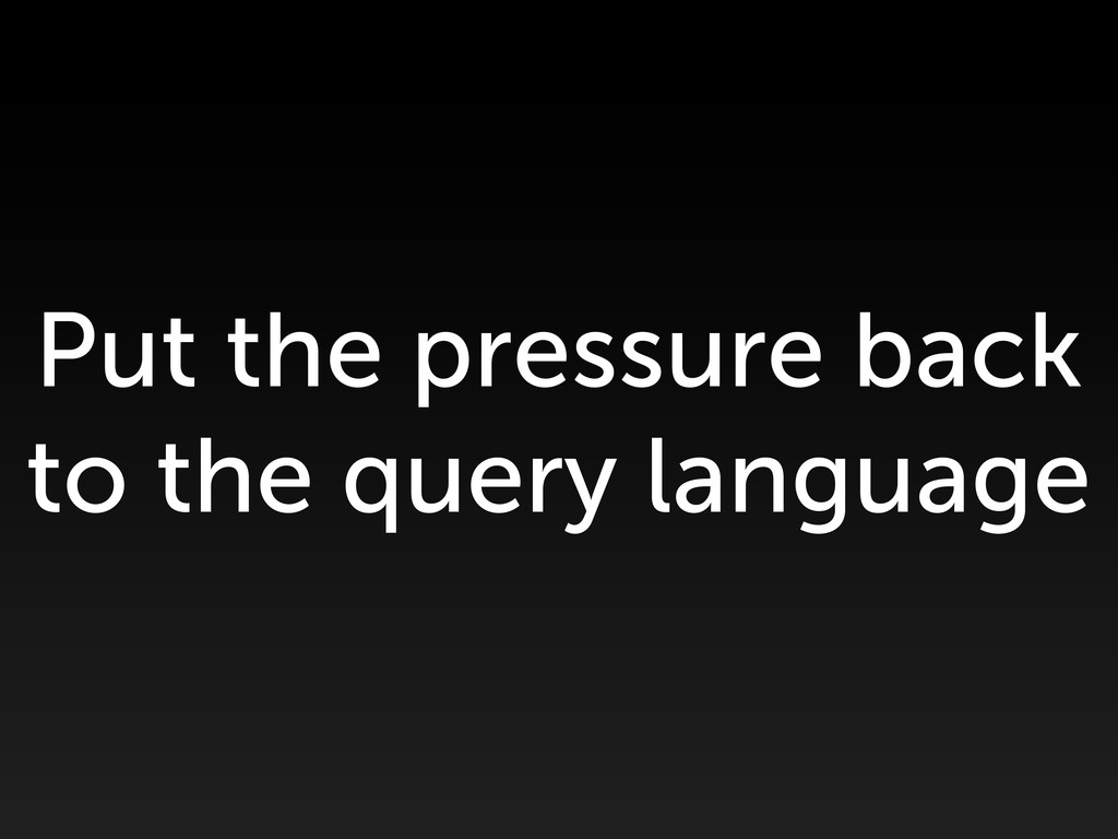 Put the pressure back to the query language