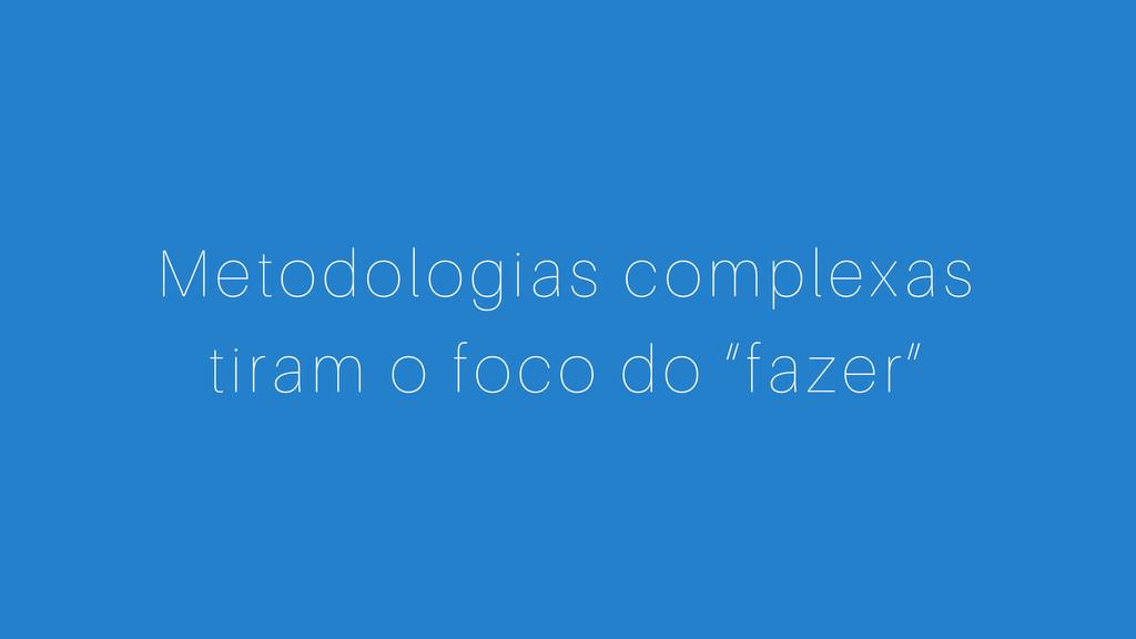 """Metodologias complexas tiram o foco do """"fazer"""""""